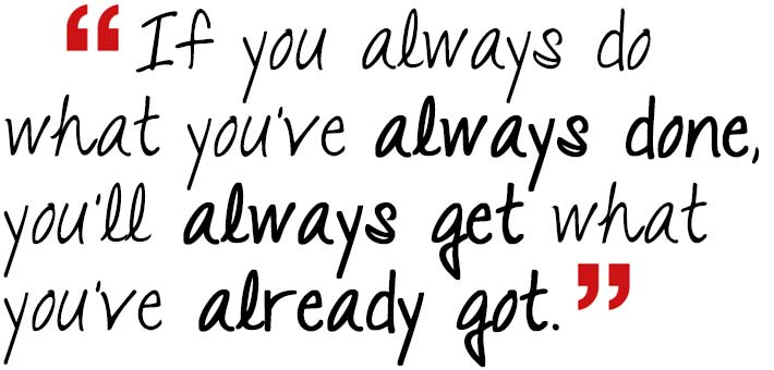 If you always do what you've always done, you'll always get what you've already got